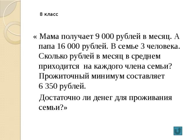 8 класс « Мама получает 9000 рублей в месяц. А папа 16000 рублей. В семье 3 человека. Сколько рублей в месяц в среднем приходится на каждого члена семьи? Прожиточный минимум составляет 6350 рублей.  Достаточно ли денег для проживания семьи?»