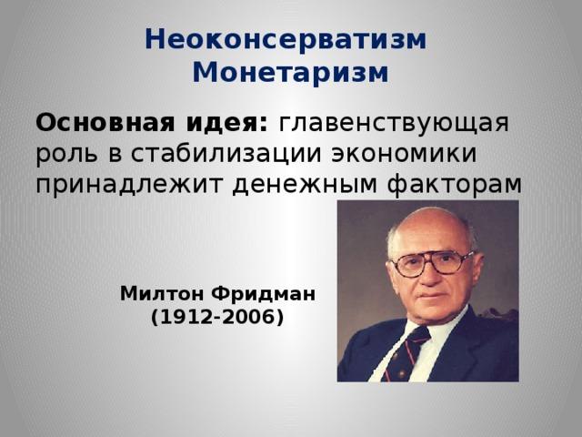 Неоконсерватизм  Монетаризм Основная идея: главенствующая роль в стабилизации экономики принадлежит денежным факторам Милтон Фридман (1912-2006)