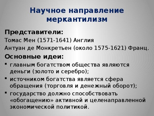 Научное направление  меркантилизм Представители: Томас Мен (1571-1641) Англия Антуан де Монкретьен (около 1575-1621) Франц. Основные идеи: