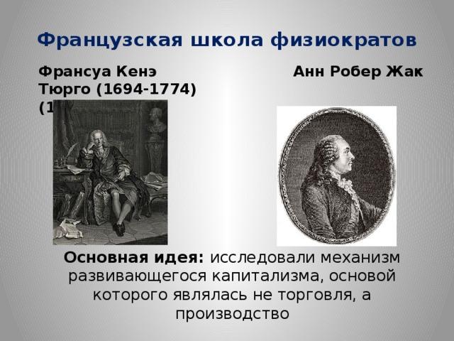 Французская школа физиократов Франсуа Кенэ Анн Робер Жак Тюрго (1694-1774) (1727-1781 )  Основная идея: исследовали механизм развивающегося капитализма, основой которого являлась не торговля, а производство