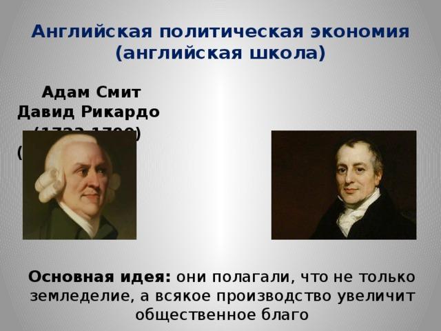 Английская политическая экономия  (английская школа)  Адам Смит Давид Рикардо  (1723-1790) (1772-1823) Основная идея: они полагали, что не только земледелие, а всякое производство увеличит общественное благо