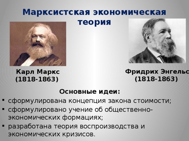 Марксистская экономическая теория        Основные идеи: сформулирована концепция закона стоимости; сформулировано учение об общественно-экономических формациях; разработана теория воспроизводства и экономических кризисов. Фридрих Энгельс (1818-1863) Карл Маркс (1818-1863)