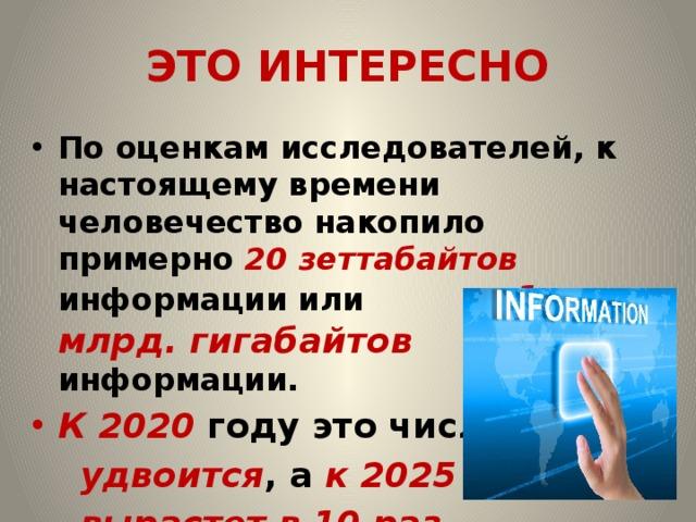 ЭТО ИНТЕРЕСНО По оценкам исследователей, к настоящему времени человечество накопило примерно 20 зеттабайтов информации или 1 млрд. гигабайтов информации. К 2020 году это число  удвоится , а к 2025 году –  вырастет в 10 раз.