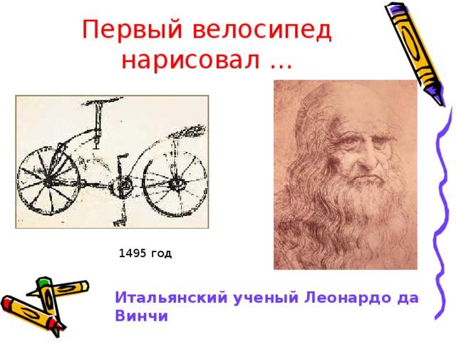 Первый велосипед нарисовал … 1495 год Итальянский ученый Леонардо да Винчи