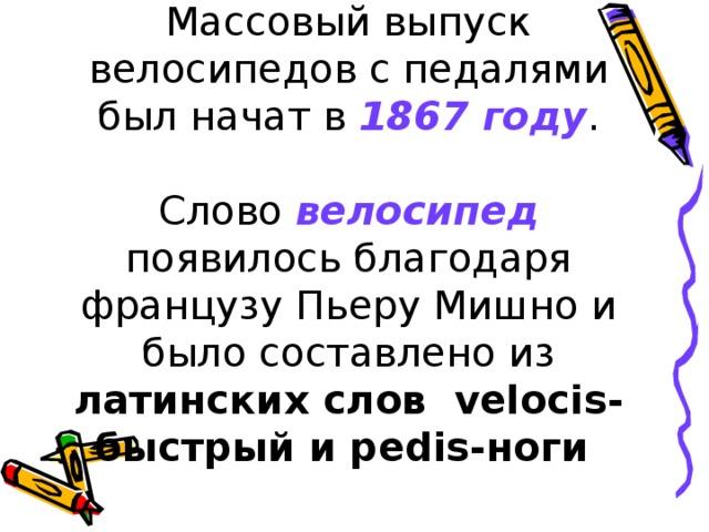 Массовый выпуск велосипедов с педалями был начат в 1867 году .   Слово велосипед появилось благодаря французу Пьеру Мишно и было составлено из латинских слов velocis-быстрый и pedis-ноги