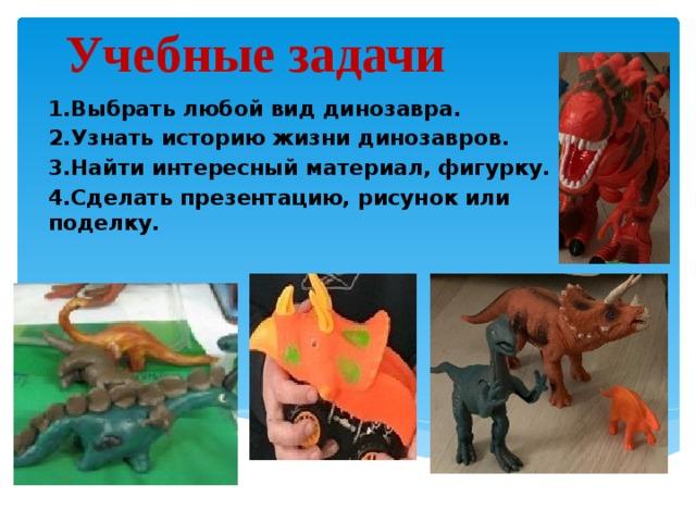 Учебные задачи 1.Выбрать любой вид динозавра. 2.Узнать историю жизни динозавров. 3.Найти интересный материал, фигурку. 4.Сделать презентацию, рисунок или поделку.