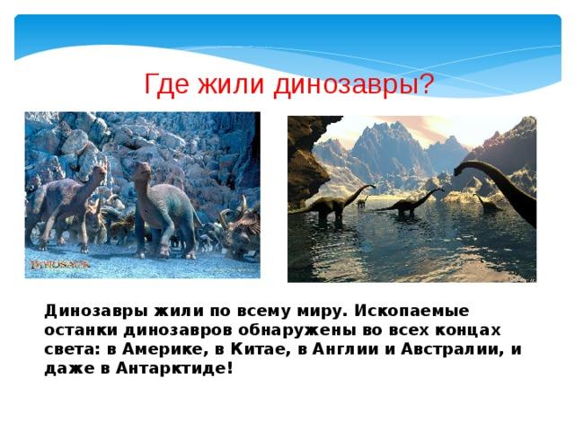 Где жили динозавры? Динозавры жили по всему миру. Ископаемые останки динозавров обнаружены во всех концах света: в Америке, в Китае, в Англии и Австралии, и даже в Антарктиде!
