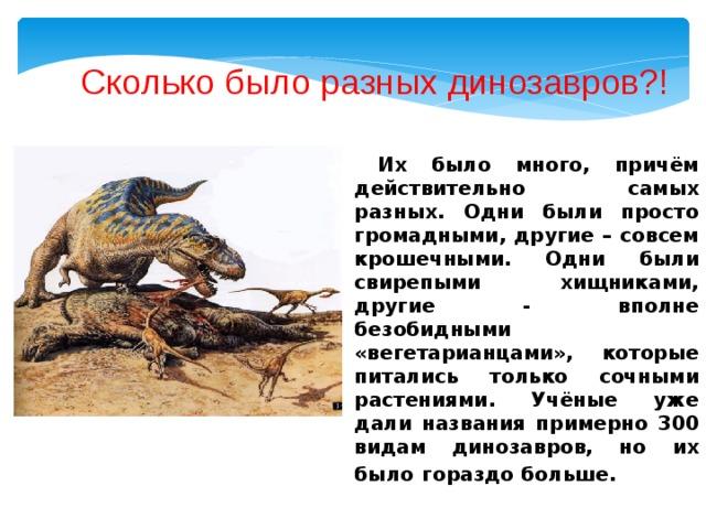 Сколько было разных динозавров?!  Их было много, причём действительно самых разных. Одни были просто громадными, другие – совсем крошечными. Одни были свирепыми хищниками, другие - вполне безобидными «вегетарианцами», которые питались только сочными растениями. Учёные уже дали названия примерно 300 видам динозавров, но их было  гораздо больше.
