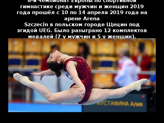 8-йчемпионат Европы по спортивной гимнастикесреди мужчин и женщин 2019 годапрошёл с10по14 апреля2019 годана аренеArena SzczecinвпольскомгородеЩецинпод эгидойUEG. Было разыграно 12 комплектов медалей (7 у мужчин и 5 у женщин).