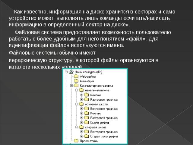 Как известно, информация на диске хранится всекторах и само устройство может выполнять лишь команды «считать/написать информацию в определенный сектор на диске».  Файловая  система предоставляет возможность пользователю работать с более удобным для него понятием «файл» . Для идентификации файлов  используются имена. Файловые системы обычно имеют иерархическую структуру , вкоторой файлы организуютсяв каталоги нескольких уровней.