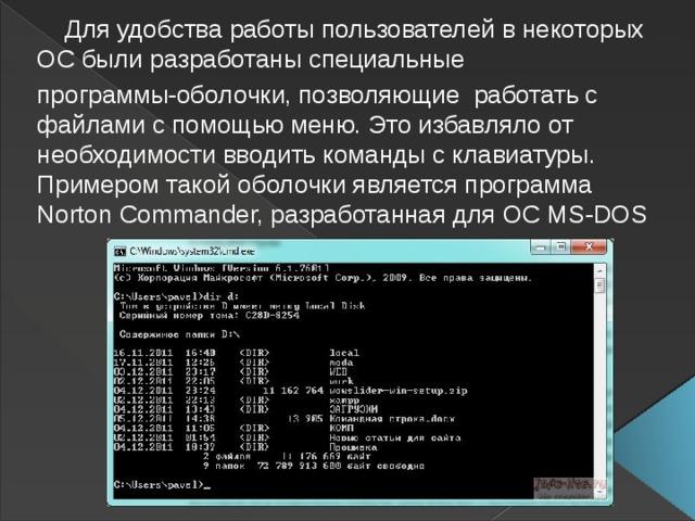 Для удобства работы пользователей в некоторых ОС были разработаны специальные программы-оболочки, позволяющие работать с файлами с помощью меню. Это избавляло от необходимости вводить команды склавиатуры. Примером такой оболочки является программа Norton Commander, разработанная для ОС MS-DOS