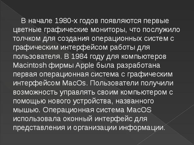 В начале 1980-х годов появляются первые цветные графические мониторы, что послужило толчком для создания операционных систем с графическим интерфейсом работы для пользователя. В  1984 году для компьютеров Macintosh фирмы Apple была разработана первая операционная система сграфическим интерфейсом MacOs. Пользователи получили возможность управлять своим компьютером с помощью нового устройства, названного мышью . Операционная система MacOS использовала оконный интерфейс для представления иорганизации информации.