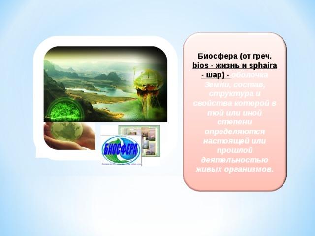 Биосфера (от греч. bios - жизнь и sphaira - шар) - оболочка Земли, состав, структура и свойства которой в той или иной степени определяются настоящей или прошлой деятельностью живых организмов.