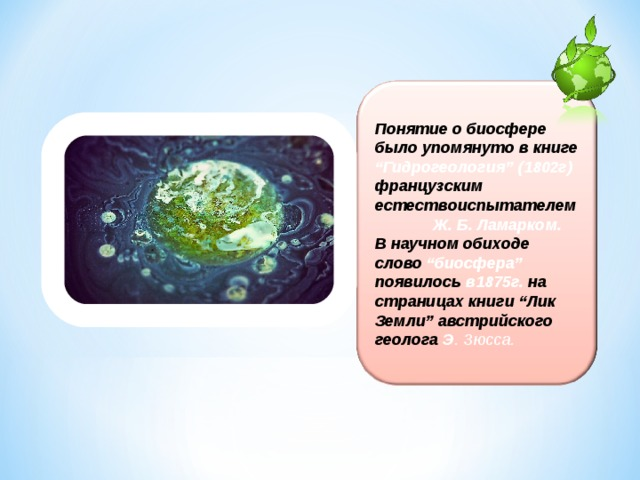 """Понятие о биосфере было упомянуто в книге """"Гидрогеология"""" (1802г) французским естествоиспытателем Ж. Б. Ламарком. В научном обиходе слово """"биосфера"""" появилось в1875г. на страницах книги """"Лик Земли"""" австрийского геолога Э . Зюсса."""