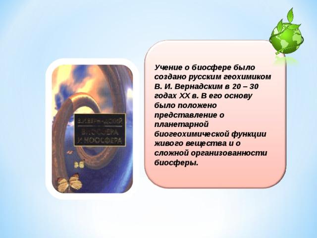 Учение о биосфере было создано русским геохимиком В. И. Вернадским в 20 – 30 годах XX в. В его основу было положено представление о планетарной биогеохимической функции живого вещества и о сложной организованности биосферы.