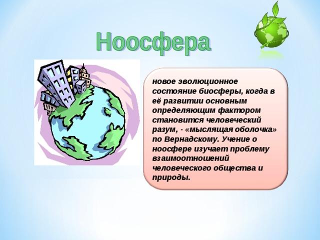 новое эволюционное состояние биосферы, когда в её развитии основным определяющим фактором становится человеческий разум, - «мыслящая оболочка» по Вернадскому. Учение о ноосфере изучает проблему взаимоотношений человеческого общества и природы.