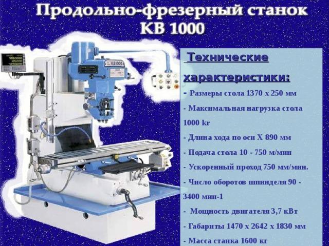 Технические характеристики: - Размеры стола 1370 x 250 мм  - Максимальная нагрузка стола 1000 kr  - Длина хода по оси Х 890 мм  - Подача стола 10 - 750 м/мин  - Ускоренный проход 750 мм/мин.  - Число оборотов шпинделя 90 - 3400 мин-1 - Мощность двигателя 3,7 кВт  - Габариты 1470 x 2642 x 1830 мм  - Масса станка 1600 кг