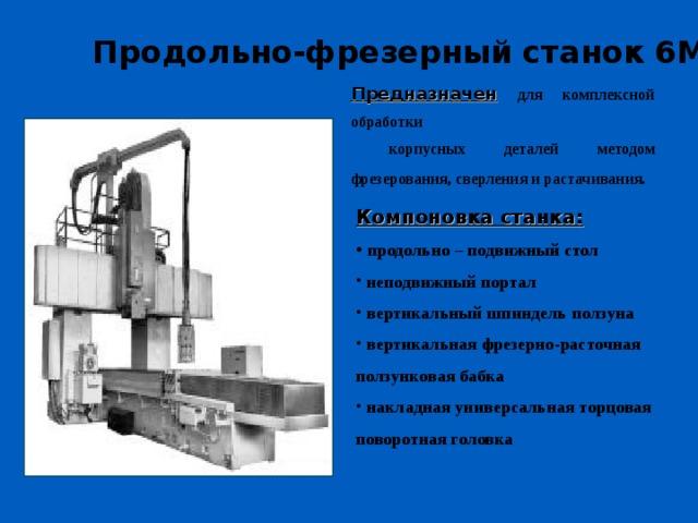 Продольно-фрезерный станок 6М616Ф4  Предназначен  для комплексной обработки  корпусных деталей методом фрезерования, сверления и растачивания.  Компоновка станка: