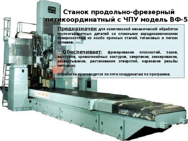 Станок продольно-фрезерный пятикоординатный с ЧПУ модель ВФ-5Н  Предназначен  для комплексной механической обработки крупногабаритных деталей со сложными аэродинамическими поверхностями из особо прочных сталей, титановых и легких сплавов.   Обеспечивает : фрезерование плоскостей, пазов, выступов, криволинейных контуров, сверление, зенкерование, развертывание, растачивание отверстий, нарезание резьбы метчиком.  Обработка производится по пяти координатам по программе.