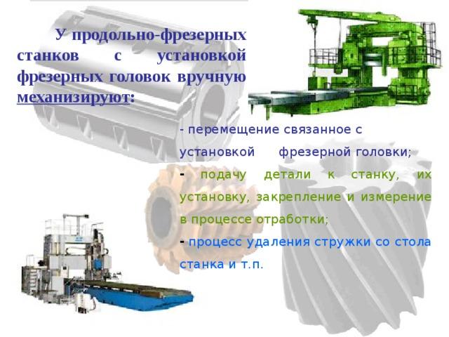 У продольно-фрезерных станков с установкой фрезерных головок вручную механизируют : - перемещение связанное с установкой  фрезерной головки;