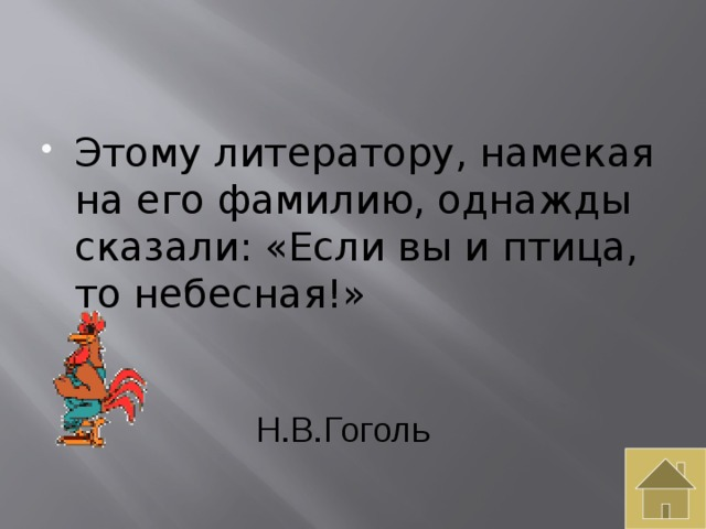 Этому литератору, намекая на его фамилию, однажды сказали: «Если вы и птица, то небесная!»
