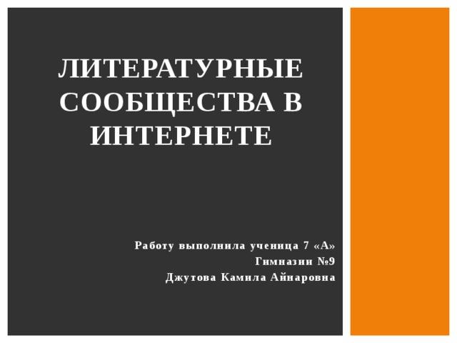 Литературные  сообщества  в интернете Работу выполнила ученица 7 «А» Гимназии №9 Джутова Камила Айнаровна