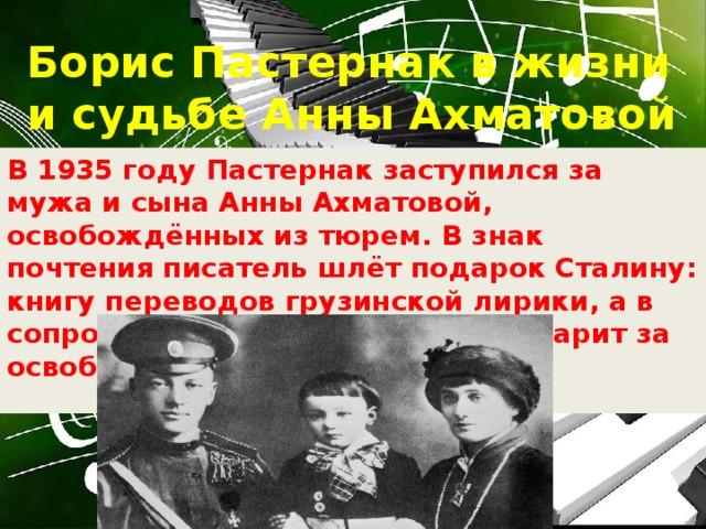 Борис Пастернак в жизни и судьбе Анны Ахматовой В 1935 году Пастернак заступился за мужа и сына Анны Ахматовой, освобождённых из тюрем. В знак почтения писатель шлёт подарок Сталину: книгу переводов грузинской лирики, а в сопроводительном письме благодарит за освобождение родных поэта.
