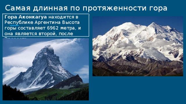 Самая длинная по протяженности гора Гора Аконкагуа находится в Республике Аргентина Высота горы составляет 6962 метра, и она является второй, после Эвереста .