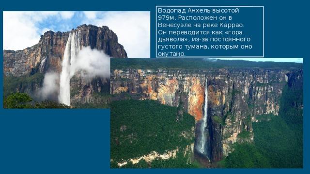 Водопад Анхель высотой 979м. Расположен он в Венесуэле на реке Каррао. Он переводится как «гора дьявола», из-за постоянного густого тумана, которым оно окутано.