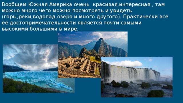 Вообщем Южная Америка очень красивая,интересная , там можно много чего можно посмотреть и увидеть (горы,реки,водопад,озеро и много другого). Практически все её достопримечательности является почти самыми высокими,большими в мире.