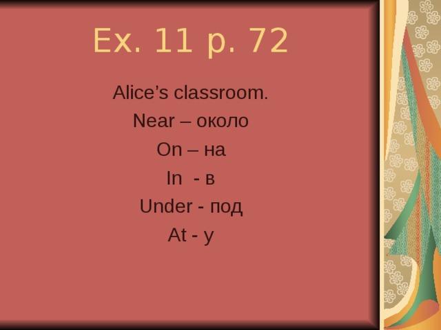 Ex. 11 p. 72 Alice's classroom. Near – около On – на In - в Under - под At - у