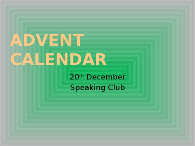 Advent CalendAr 20 th December Speaking Club