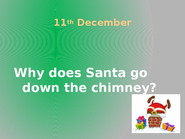 11 th December Why does Santa go down the chimney?