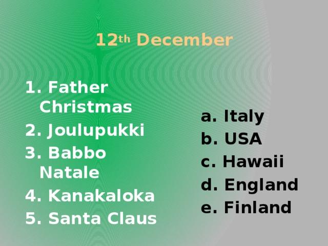 12 th December a. Italy b. USA c. Hawaii d. England e. Finland 1. Father Christmas 2. Joulupukki 3. Babbo Natale 4. Kanakaloka 5. Santa Claus