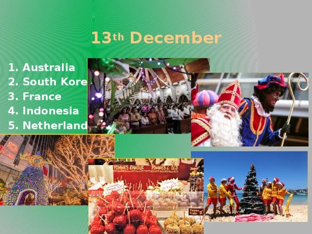 13 th December  1. Australia 2. South Korea 3. France 4. Indonesia 5. Netherlands