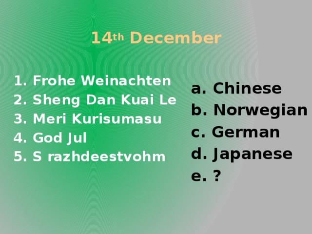14 th December a. Chinese b. Norwegian c. German d. Japanese e. ?  1. Frohe Weinachten 2. Sheng Dan Kuai Le 3. Meri Kurisumasu 4. God Jul 5. S razhdeestvohm
