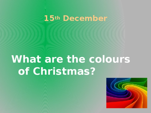 15 th December What are the colours of Christmas?