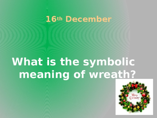 16 th December What is the symbolic meaning of wreath?