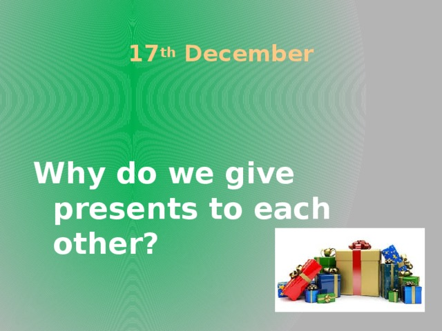 17 th December Why do we give presents to each other?