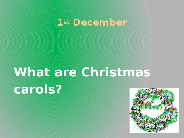 1 st December What are Christmas carols?
