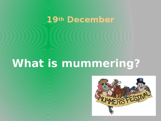 19 th December What is mummering?