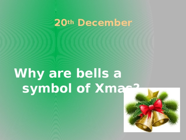 20 th December Why are bells a symbol of Xmas?