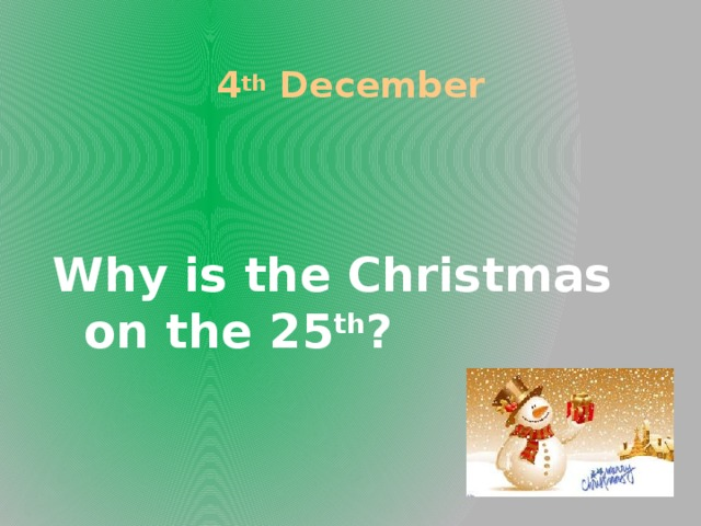 4 th December Why is the Christmas on the 25 th ?