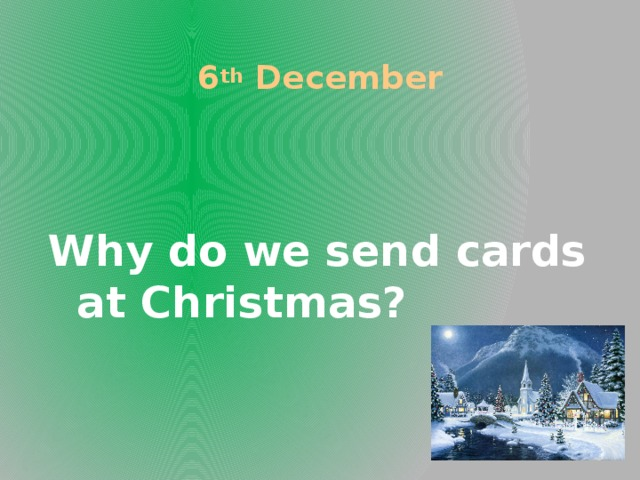 6 th December Why do we send cards at Christmas?