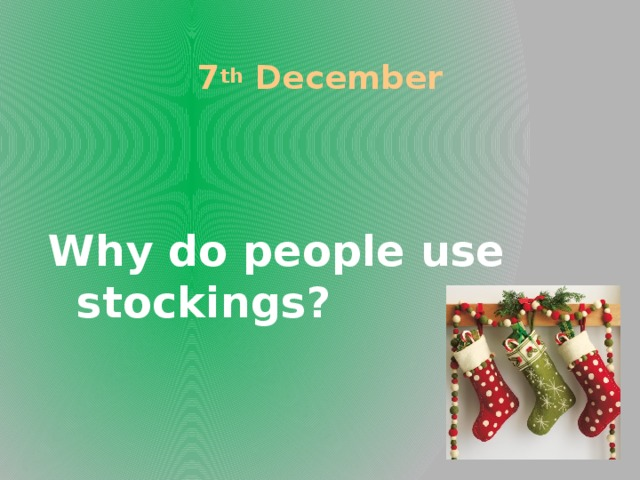 7 th December Why do people use stockings?