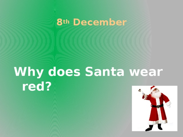 8 th December Why does Santa wear red?