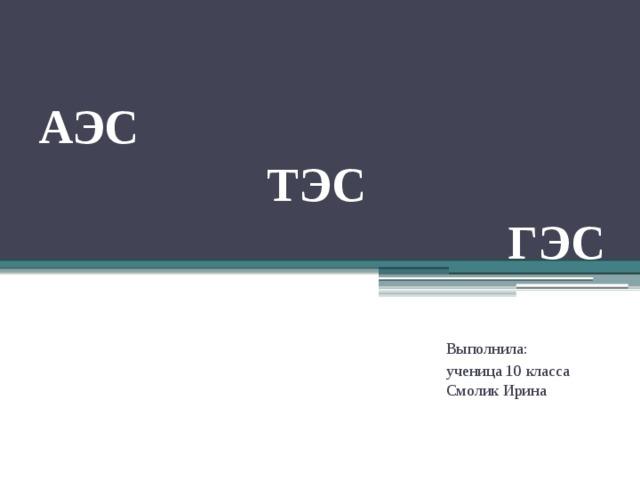 АЭС  ТЭС  ГЭС Выполнила: ученица 10 класса Смолик Ирина