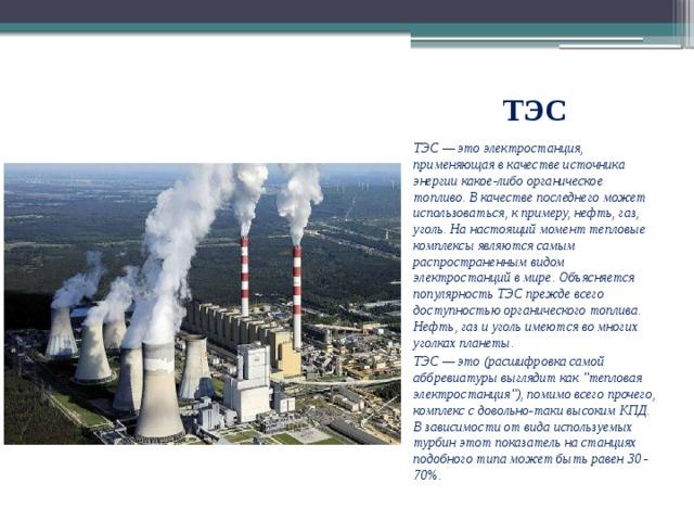 ТЭС ТЭС — это электростанция, применяющая в качестве источника энергии какое-либо органическое топливо. В качестве последнего может использоваться, к примеру, нефть, газ, уголь. На настоящий момент тепловые комплексы являются самым распространенным видом электростанций в мире. Объясняется популярность ТЭС прежде всего доступностью органического топлива. Нефть, газ и уголь имеются во многих уголках планеты. ТЭС — это (расшифровка самой аббревиатуры выглядит как