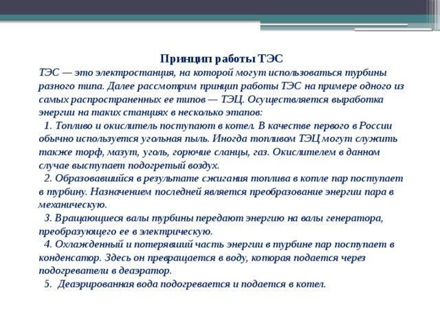 Принцип работы ТЭС ТЭС — это электростанция, на которой могут использоваться турбины разного типа. Далее рассмотрим принцип работы ТЭС на примере одного из самых распространенных ее типов — ТЭЦ. Осуществляется выработка энергии на таких станциях в несколько этапов:  1. Топливо и окислитель поступают в котел. В качестве первого в России обычно используется угольная пыль. Иногда топливом ТЭЦ могут служить также торф, мазут, уголь, горючие сланцы, газ. Окислителем в данном случае выступает подогретый воздух.  2. Образовавшийся в результате сжигания топлива в котле пар поступает в турбину. Назначением последней является преобразование энергии пара в механическую.  3. Вращающиеся валы турбины передают энергию на валы генератора, преобразующего ее в электрическую.  4. Охлажденный и потерявший часть энергии в турбине пар поступает в конденсатор. Здесь он превращается в воду, которая подается через подогреватели в деаэратор.  5. Деаэрированная вода подогревается и подается в котел.