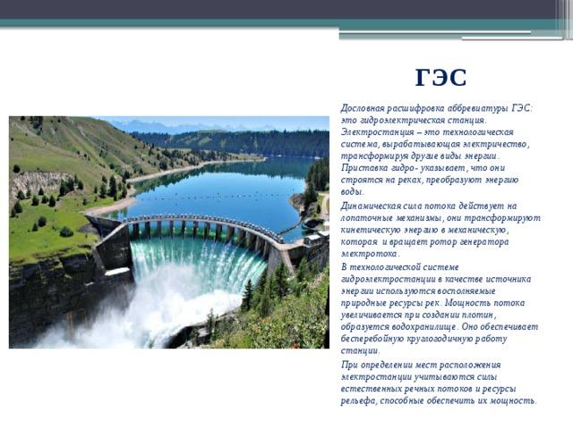 ГЭС Дословная расшифровка аббревиатуры ГЭС: это гидроэлектрическая станция. Электростанция – это технологическая система, вырабатывающая электричество, трансформируя другие виды энергии. Приставка гидро- указывает, что они строятся на реках, преобразуют энергию воды. Динамическая сила потока действует на лопаточные механизмы, они трансформируют кинетическую энергию в механическую, которая и вращает ротор генератора электротока. В технологической системе гидроэлектростанции в качестве источника энергии используются восполняемые природные ресурсы рек. Мощность потока увеличивается при создании плотин, образуется водохранилище. Оно обеспечивает бесперебойную круглогодичную работу станции. При определении мест расположения электростанции учитываются силы естественных речных потоков и ресурсы рельефа, способные обеспечить их мощность.